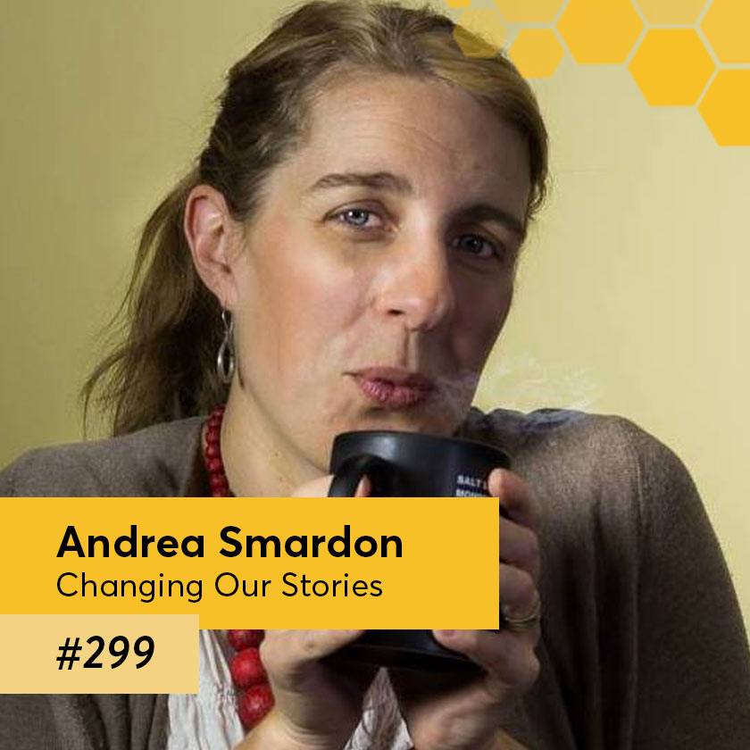 Episode 299 – Andrea Smardon, Host & Producer of Changing Our Stories
